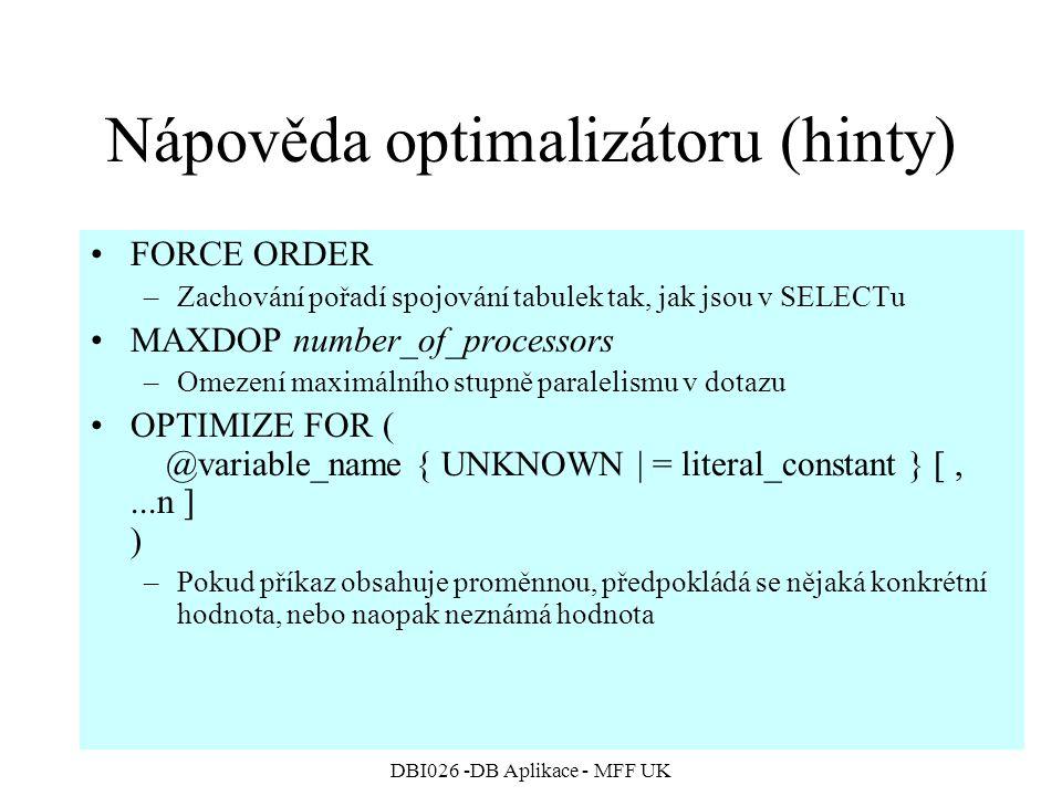 DBI026 -DB Aplikace - MFF UK Nápověda optimalizátoru (hinty) FORCE ORDER –Zachování pořadí spojování tabulek tak, jak jsou v SELECTu MAXDOP number_of_processors –Omezení maximálního stupně paralelismu v dotazu OPTIMIZE FOR ( @variable_name { UNKNOWN | = literal_constant } [,...n ] ) –Pokud příkaz obsahuje proměnnou, předpokládá se nějaká konkrétní hodnota, nebo naopak neznámá hodnota