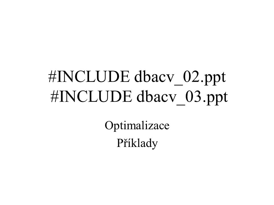 #INCLUDE dbacv_02.ppt #INCLUDE dbacv_03.ppt Optimalizace Příklady