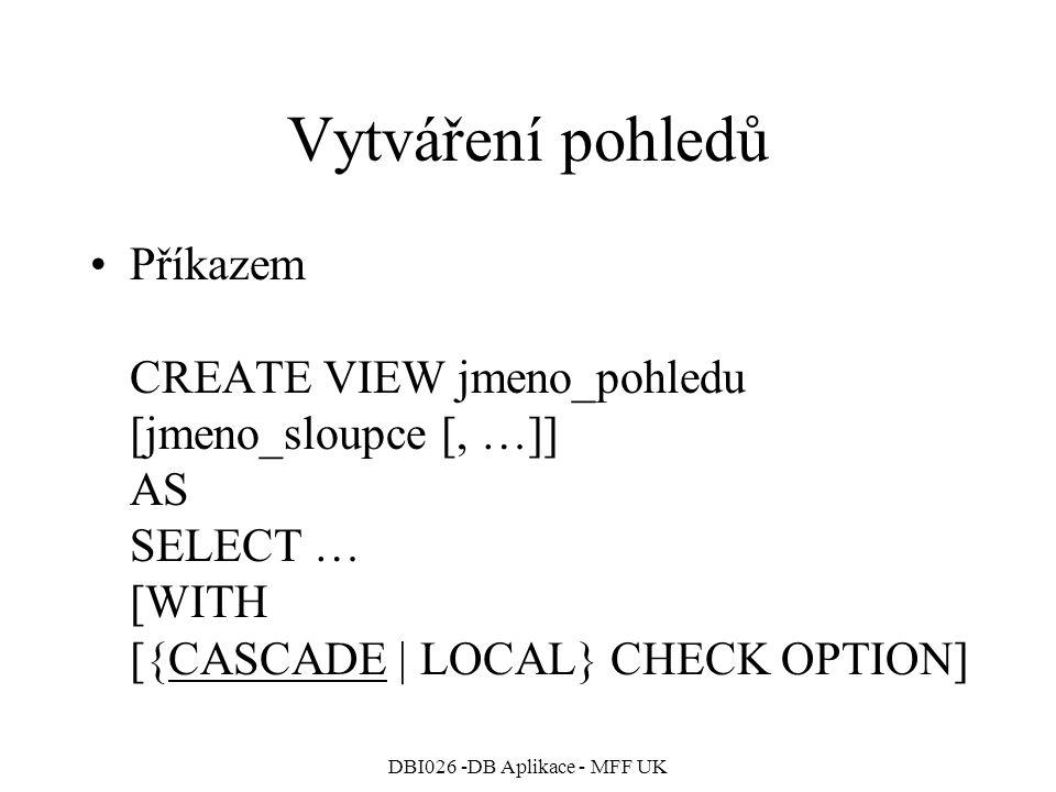 DBI026 -DB Aplikace - MFF UK Vytváření pohledů Příkazem CREATE VIEW jmeno_pohledu [jmeno_sloupce [, …]] AS SELECT … [WITH [{CASCADE   LOCAL} CHECK OPT