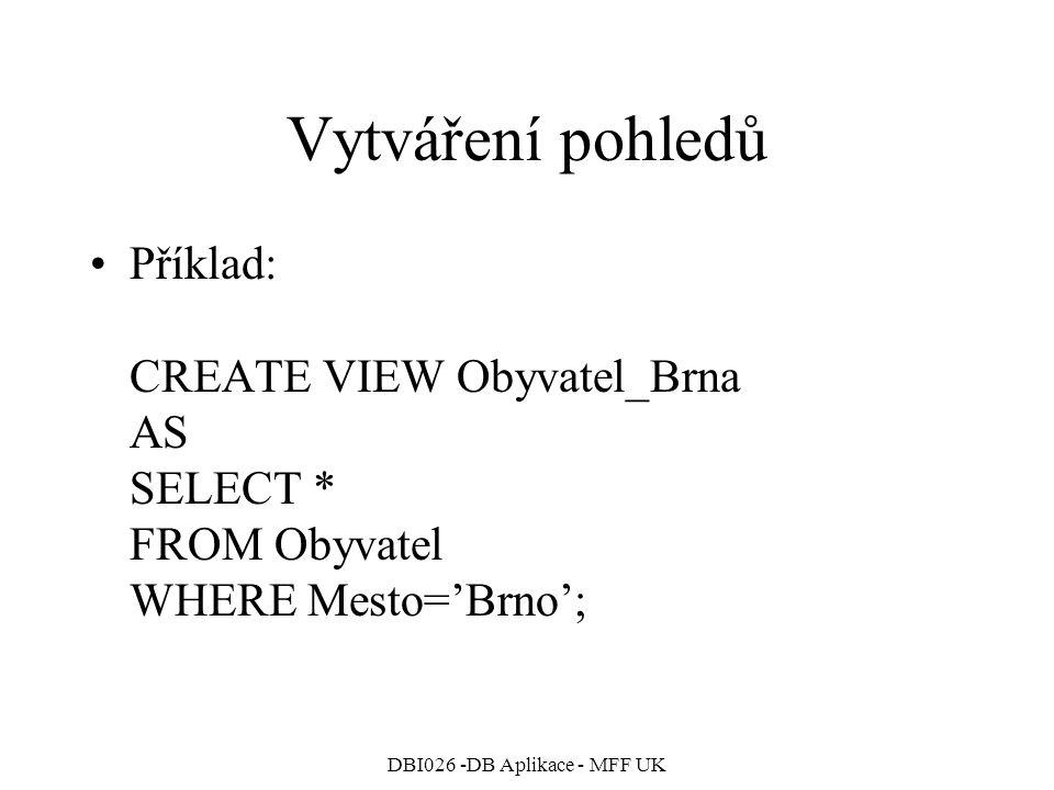 DBI026 -DB Aplikace - MFF UK Vytváření pohledů Příklad: CREATE VIEW Obyvatel_Brna AS SELECT * FROM Obyvatel WHERE Mesto='Brno';