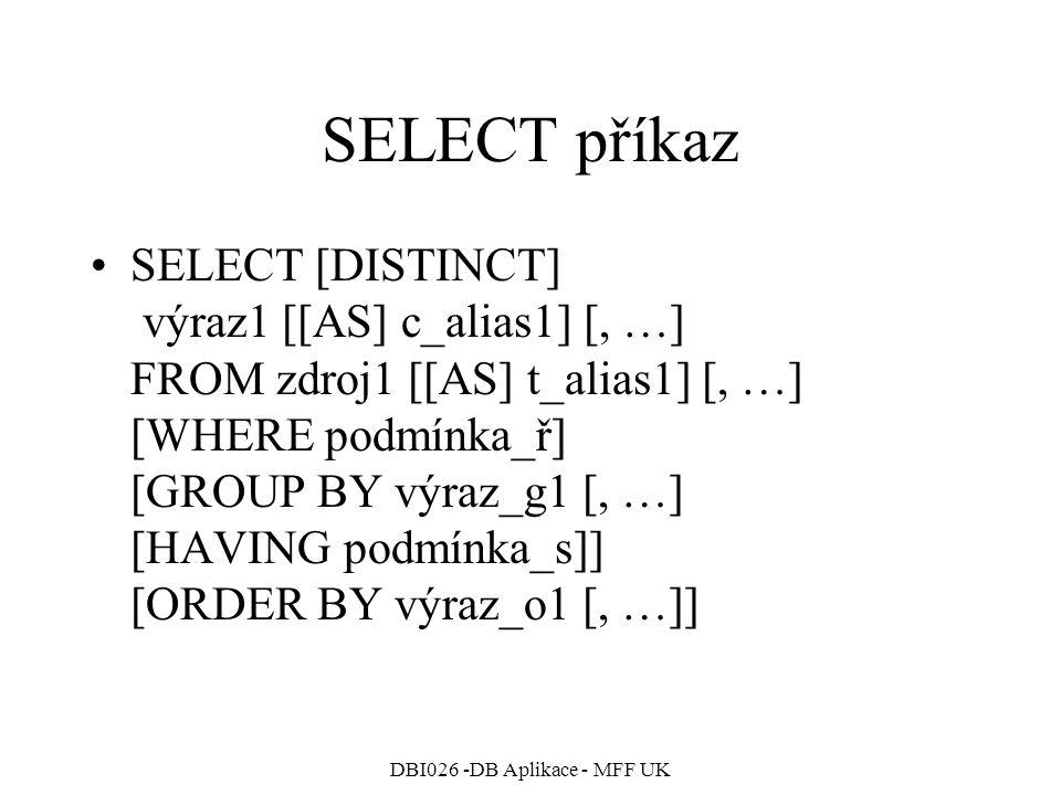 DBI026 -DB Aplikace - MFF UK SELECT příkaz SELECT [DISTINCT] výraz1 [[AS] c_alias1] [, …] FROM zdroj1 [[AS] t_alias1] [, …] [WHERE podmínka_ř] [GROUP BY výraz_g1 [, …] [HAVING podmínka_s]] [ORDER BY výraz_o1 [, …]]