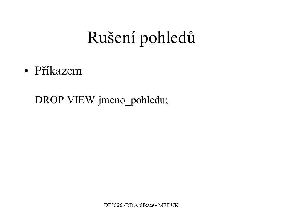 DBI026 -DB Aplikace - MFF UK Rušení pohledů Příkazem DROP VIEW jmeno_pohledu;