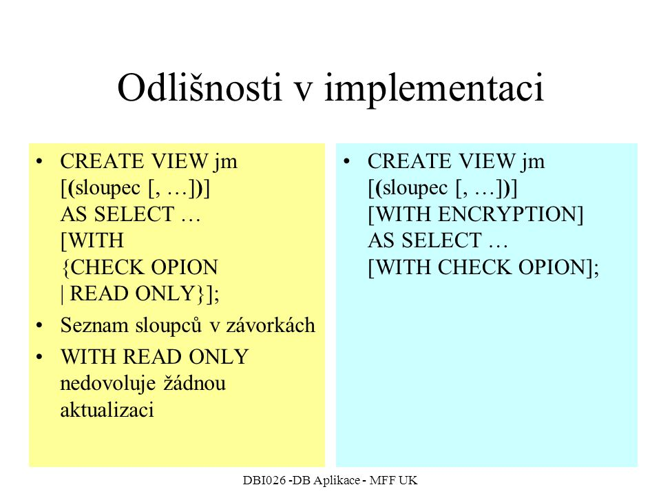 DBI026 -DB Aplikace - MFF UK Odlišnosti v implementaci CREATE VIEW jm [(sloupec [, …])] AS SELECT … [WITH {CHECK OPION | READ ONLY}]; Seznam sloupců v