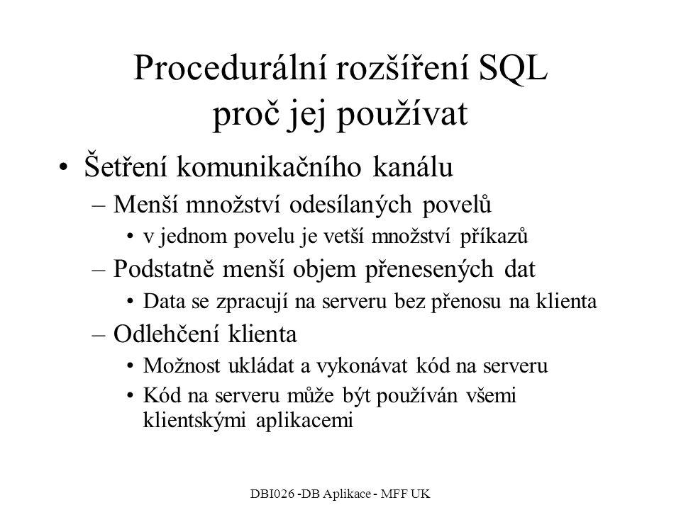 DBI026 -DB Aplikace - MFF UK Procedurální rozšíření SQL proč jej používat Šetření komunikačního kanálu –Menší množství odesílaných povelů v jednom povelu je vetší množství příkazů –Podstatně menší objem přenesených dat Data se zpracují na serveru bez přenosu na klienta –Odlehčení klienta Možnost ukládat a vykonávat kód na serveru Kód na serveru může být používán všemi klientskými aplikacemi