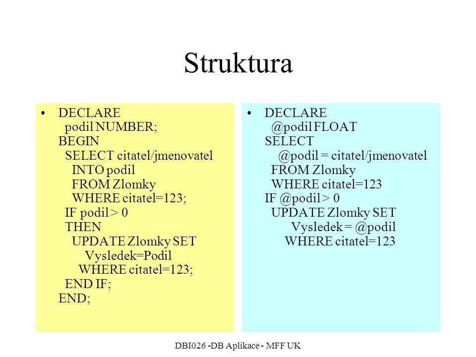 DBI026 -DB Aplikace - MFF UK Struktura DECLARE podil NUMBER; BEGIN SELECT citatel/jmenovatel INTO podil FROM Zlomky WHERE citatel=123; IF podil > 0 THEN UPDATE Zlomky SET Vysledek=Podil WHERE citatel=123; END IF; END; DECLARE @podil FLOAT SELECT @podil = citatel/jmenovatel FROM Zlomky WHERE citatel=123 IF @podil > 0 UPDATE Zlomky SET Vysledek = @podil WHERE citatel=123