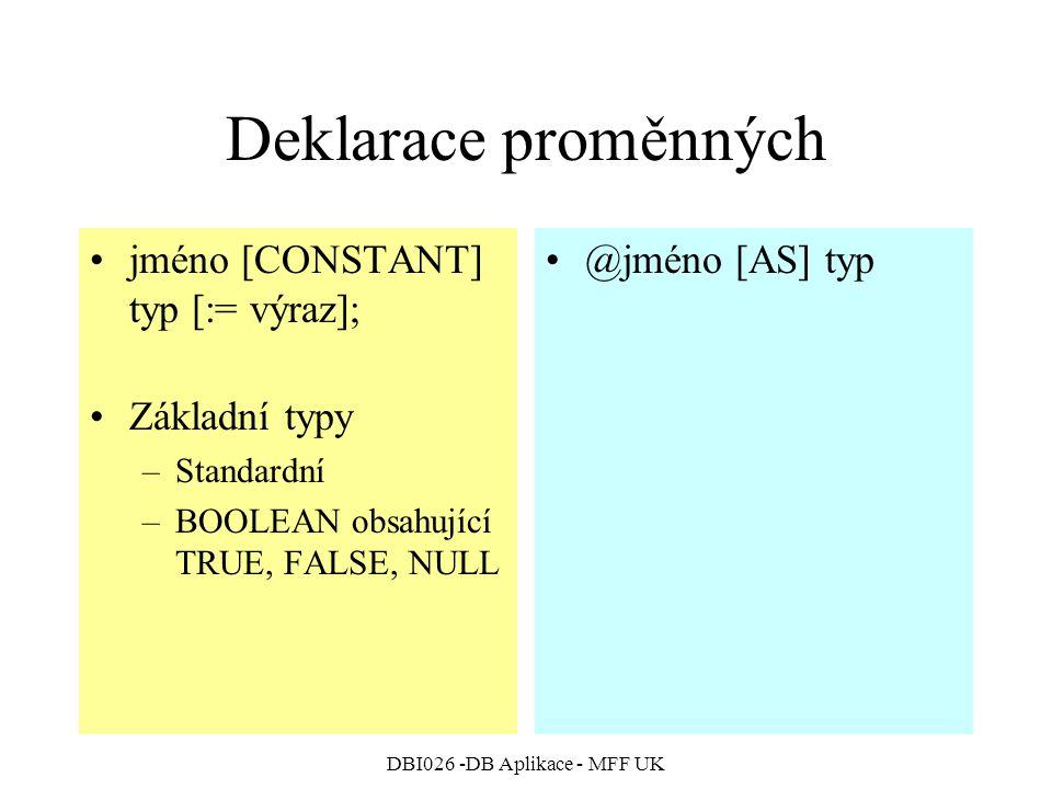 DBI026 -DB Aplikace - MFF UK Deklarace proměnných jméno [CONSTANT] typ [:= výraz]; Základní typy –Standardní –BOOLEAN obsahující TRUE, FALSE, NULL @jméno [AS] typ