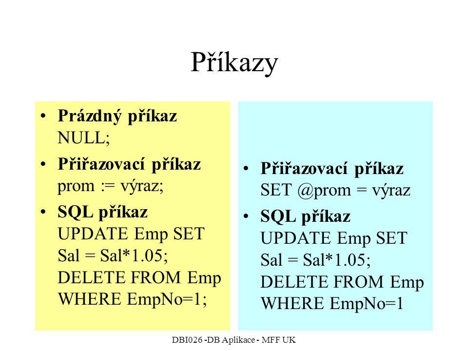 DBI026 -DB Aplikace - MFF UK Příkazy Prázdný příkaz NULL; Přiřazovací příkaz prom := výraz; SQL příkaz UPDATE Emp SET Sal = Sal*1.05; DELETE FROM Emp WHERE EmpNo=1; Přiřazovací příkaz SET @prom = výraz SQL příkaz UPDATE Emp SET Sal = Sal*1.05; DELETE FROM Emp WHERE EmpNo=1