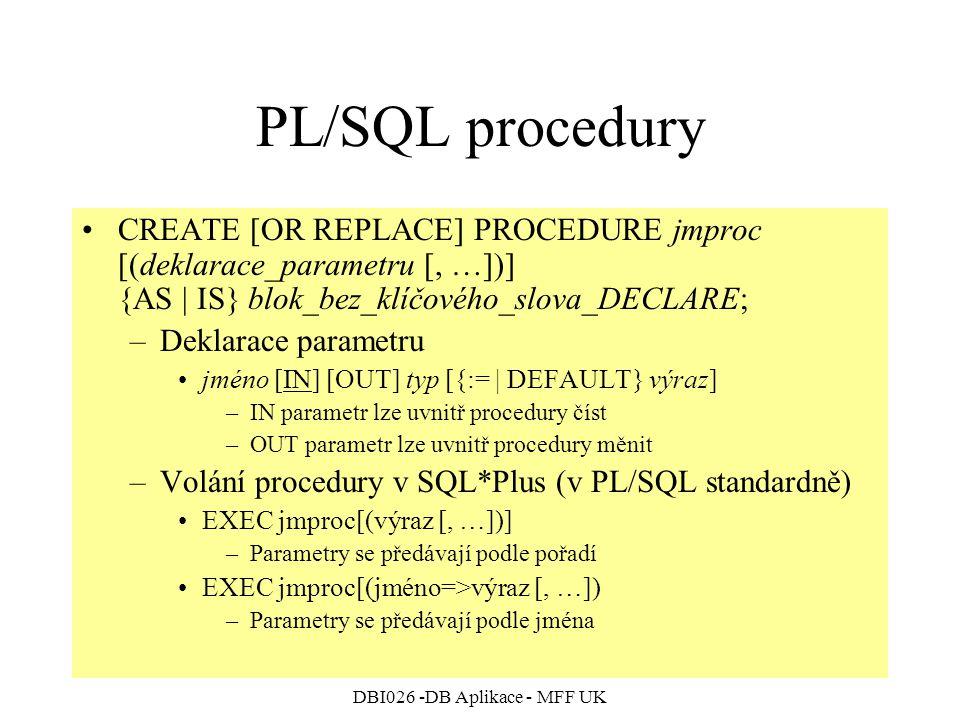 DBI026 -DB Aplikace - MFF UK PL/SQL procedury CREATE [OR REPLACE] PROCEDURE jmproc [(deklarace_parametru [, …])] {AS | IS} blok_bez_klíčového_slova_DECLARE; –Deklarace parametru jméno [IN] [OUT] typ [{:= | DEFAULT} výraz] –IN parametr lze uvnitř procedury číst –OUT parametr lze uvnitř procedury měnit –Volání procedury v SQL*Plus (v PL/SQL standardně) EXEC jmproc[(výraz [, …])] –Parametry se předávají podle pořadí EXEC jmproc[(jméno=>výraz [, …]) –Parametry se předávají podle jména