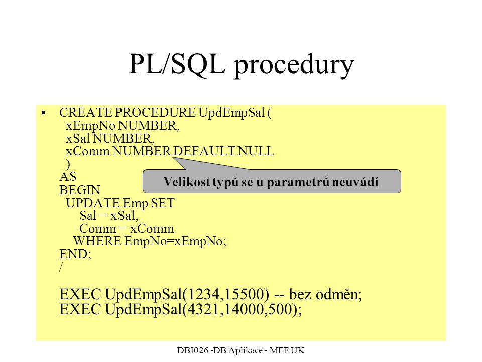 DBI026 -DB Aplikace - MFF UK PL/SQL procedury CREATE PROCEDURE UpdEmpSal ( xEmpNo NUMBER, xSal NUMBER, xComm NUMBER DEFAULT NULL ) AS BEGIN UPDATE Emp SET Sal = xSal, Comm = xComm WHERE EmpNo=xEmpNo; END; / EXEC UpdEmpSal(1234,15500) -- bez odměn; EXEC UpdEmpSal(4321,14000,500); Velikost typů se u parametrů neuvádí