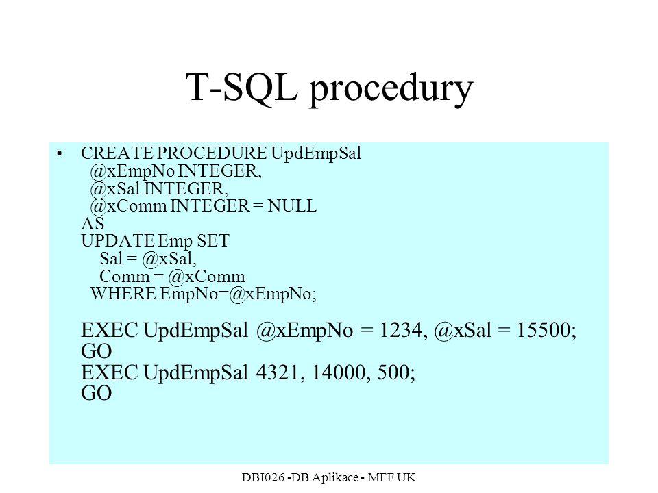 DBI026 -DB Aplikace - MFF UK T-SQL procedury CREATE PROCEDURE UpdEmpSal @xEmpNo INTEGER, @xSal INTEGER, @xComm INTEGER = NULL AS UPDATE Emp SET Sal = @xSal, Comm = @xComm WHERE EmpNo=@xEmpNo; EXEC UpdEmpSal @xEmpNo = 1234, @xSal = 15500; GO EXEC UpdEmpSal 4321, 14000, 500; GO