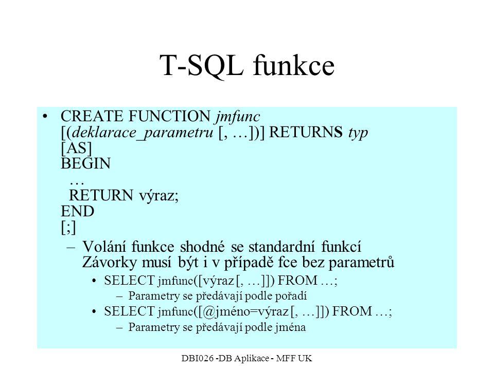 DBI026 -DB Aplikace - MFF UK T-SQL funkce CREATE FUNCTION jmfunc [(deklarace_parametru [, …])] RETURNS typ [AS] BEGIN … RETURN výraz; END [;] –Volání funkce shodné se standardní funkcí Závorky musí být i v případě fce bez parametrů SELECT jmfunc ([výraz [, …]]) FROM …; –Parametry se předávají podle pořadí SELECT jmfunc ([@jméno=výraz [, …]]) FROM …; –Parametry se předávají podle jména