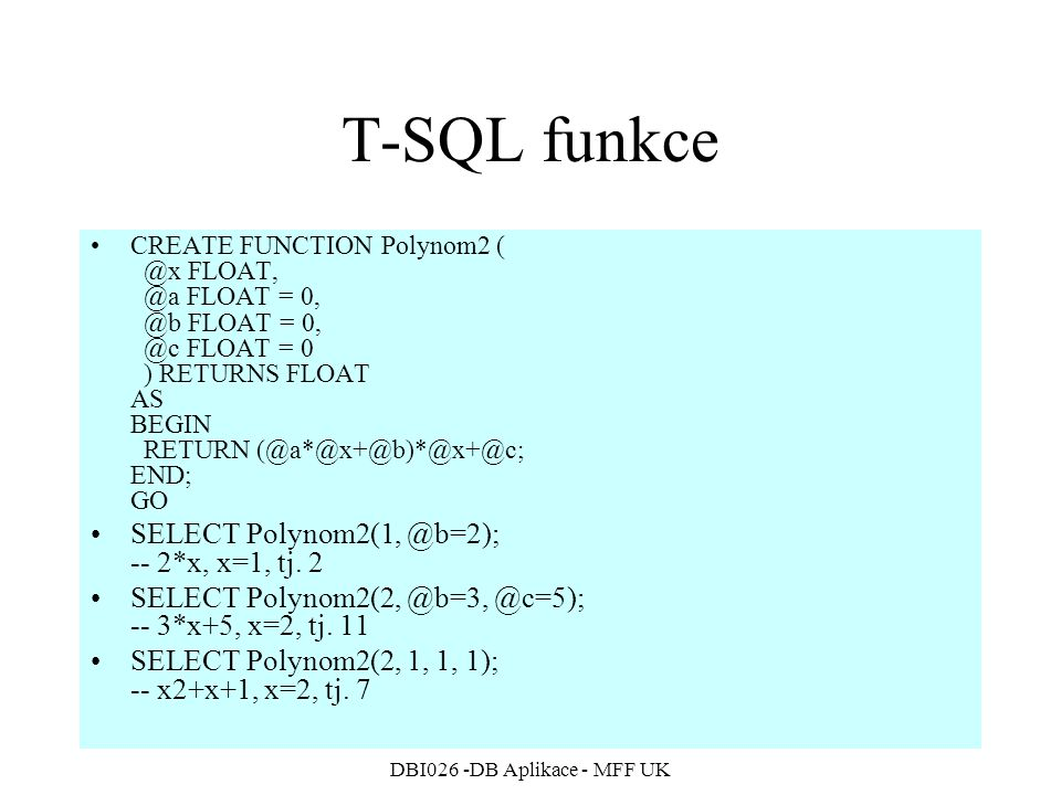 DBI026 -DB Aplikace - MFF UK T-SQL funkce CREATE FUNCTION Polynom2 ( @x FLOAT, @a FLOAT = 0, @b FLOAT = 0, @c FLOAT = 0 ) RETURNS FLOAT AS BEGIN RETUR