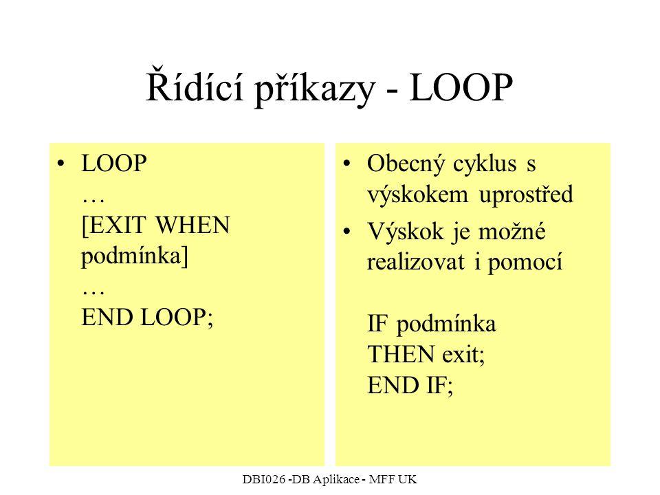 DBI026 -DB Aplikace - MFF UK Řídící příkazy - LOOP LOOP … [EXIT WHEN podmínka] … END LOOP; Obecný cyklus s výskokem uprostřed Výskok je možné realizovat i pomocí IF podmínka THEN exit; END IF;
