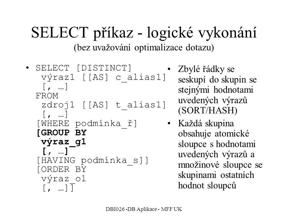 DBI026 -DB Aplikace - MFF UK SELECT příkaz - logické vykonání (bez uvažování optimalizace dotazu) SELECT [DISTINCT] výraz1 [[AS] c_alias1] [, …] FROM zdroj1 [[AS] t_alias1] [, …] [WHERE podmínka_ř] [GROUP BY výraz_g1 [, …] [HAVING podmínka_s]] [ORDER BY výraz_o1 [, …]] Zbylé řádky se seskupí do skupin se stejnými hodnotami uvedených výrazů (SORT/HASH) Každá skupina obsahuje atomické sloupce s hodnotami uvedených výrazů a množinové sloupce se skupinami ostatních hodnot sloupců