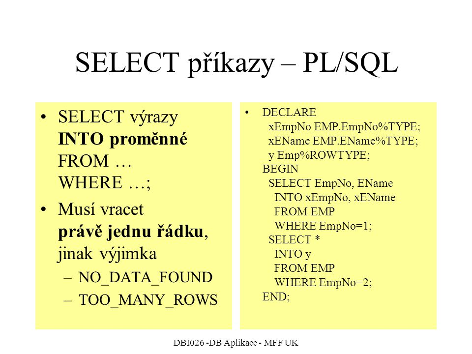 DBI026 -DB Aplikace - MFF UK SELECT příkazy – PL/SQL SELECT výrazy INTO proměnné FROM … WHERE …; Musí vracet právě jednu řádku, jinak výjimka –NO_DATA_FOUND –TOO_MANY_ROWS DECLARE xEmpNo EMP.EmpNo%TYPE; xEName EMP.EName%TYPE; y Emp%ROWTYPE; BEGIN SELECT EmpNo, EName INTO xEmpNo, xEName FROM EMP WHERE EmpNo=1; SELECT * INTO y FROM EMP WHERE EmpNo=2; END;