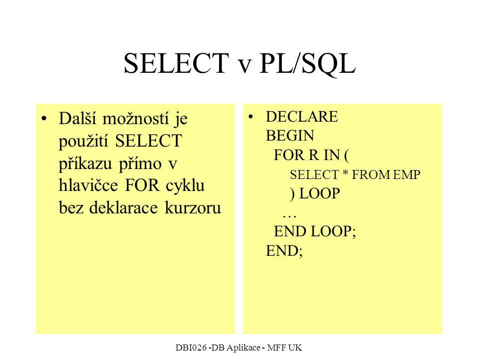 DBI026 -DB Aplikace - MFF UK SELECT v PL/SQL Další možností je použití SELECT příkazu přímo v hlavičce FOR cyklu bez deklarace kurzoru DECLARE BEGIN FOR R IN ( SELECT * FROM EMP ) LOOP … END LOOP; END;