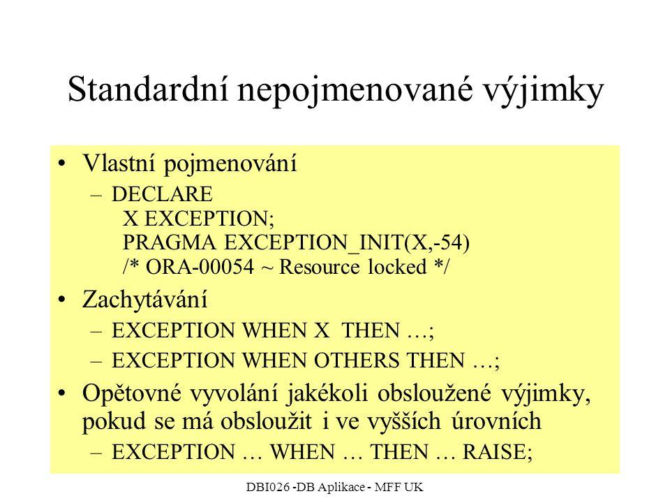 DBI026 -DB Aplikace - MFF UK Standardní nepojmenované výjimky Vlastní pojmenování –DECLARE X EXCEPTION; PRAGMA EXCEPTION_INIT(X,-54) /* ORA-00054 ~ Resource locked */ Zachytávání –EXCEPTION WHEN X THEN …; –EXCEPTION WHEN OTHERS THEN …; Opětovné vyvolání jakékoli obsloužené výjimky, pokud se má obsloužit i ve vyšších úrovních –EXCEPTION … WHEN … THEN … RAISE;