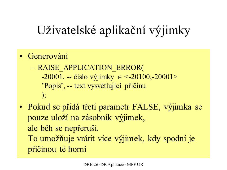 DBI026 -DB Aplikace - MFF UK Uživatelské aplikační výjimky Generování –RAISE_APPLICATION_ERROR( -20001, -- číslo výjimky  'Popis', -- text vysvětlující příčinu ); Pokud se přidá třetí parametr FALSE, výjimka se pouze uloží na zásobník výjimek, ale běh se nepřeruší.
