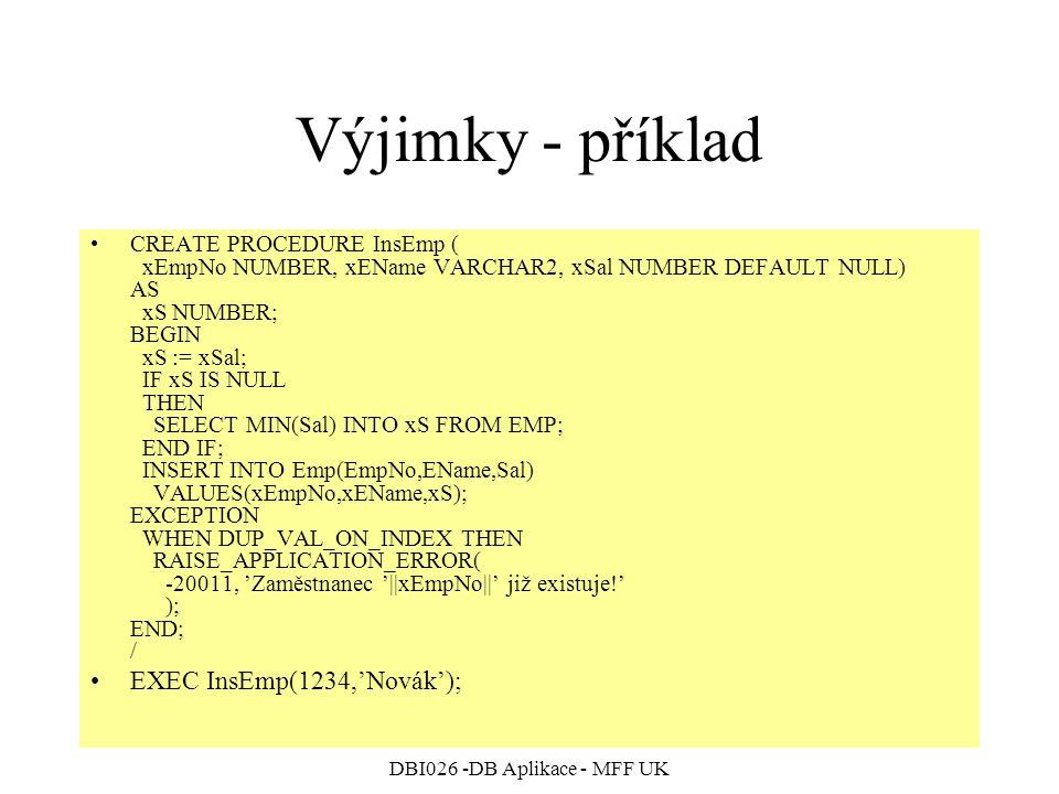 DBI026 -DB Aplikace - MFF UK Výjimky - příklad CREATE PROCEDURE InsEmp ( xEmpNo NUMBER, xEName VARCHAR2, xSal NUMBER DEFAULT NULL) AS xS NUMBER; BEGIN xS := xSal; IF xS IS NULL THEN SELECT MIN(Sal) INTO xS FROM EMP; END IF; INSERT INTO Emp(EmpNo,EName,Sal) VALUES(xEmpNo,xEName,xS); EXCEPTION WHEN DUP_VAL_ON_INDEX THEN RAISE_APPLICATION_ERROR( -20011, 'Zaměstnanec '||xEmpNo||' již existuje!' ); END; / EXEC InsEmp(1234,'Novák');