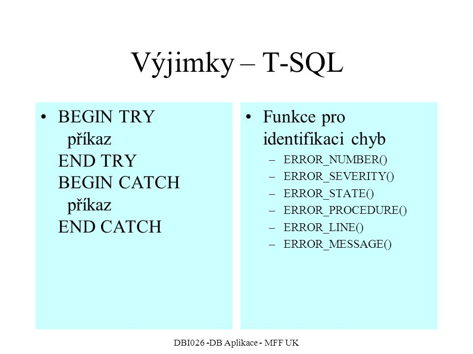 DBI026 -DB Aplikace - MFF UK Výjimky – T-SQL BEGIN TRY příkaz END TRY BEGIN CATCH příkaz END CATCH Funkce pro identifikaci chyb –ERROR_NUMBER() –ERROR_SEVERITY() –ERROR_STATE() –ERROR_PROCEDURE() –ERROR_LINE() –ERROR_MESSAGE()