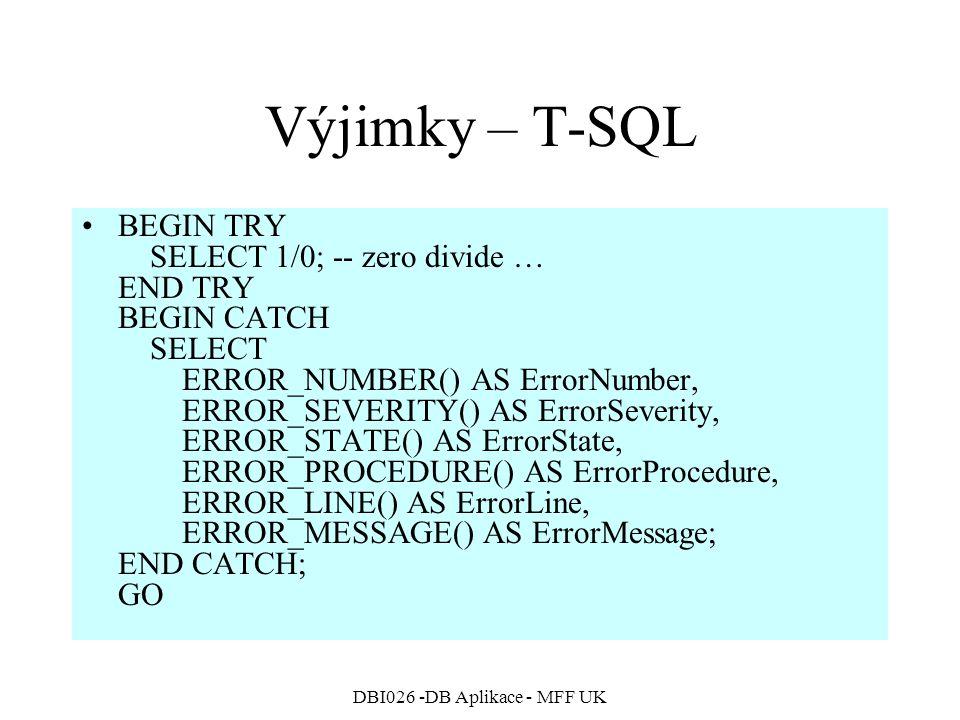 DBI026 -DB Aplikace - MFF UK Výjimky – T-SQL BEGIN TRY SELECT 1/0; -- zero divide … END TRY BEGIN CATCH SELECT ERROR_NUMBER() AS ErrorNumber, ERROR_SEVERITY() AS ErrorSeverity, ERROR_STATE() AS ErrorState, ERROR_PROCEDURE() AS ErrorProcedure, ERROR_LINE() AS ErrorLine, ERROR_MESSAGE() AS ErrorMessage; END CATCH; GO