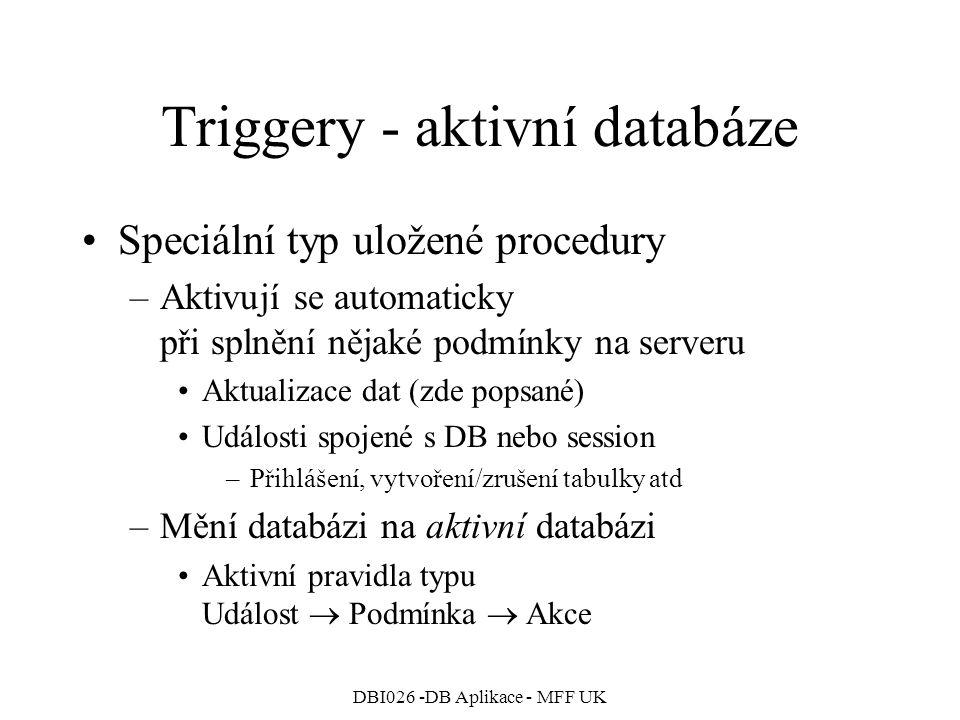 DBI026 -DB Aplikace - MFF UK Triggery - aktivní databáze Speciální typ uložené procedury –Aktivují se automaticky při splnění nějaké podmínky na serveru Aktualizace dat (zde popsané) Události spojené s DB nebo session –Přihlášení, vytvoření/zrušení tabulky atd –Mění databázi na aktivní databázi Aktivní pravidla typu Událost  Podmínka  Akce