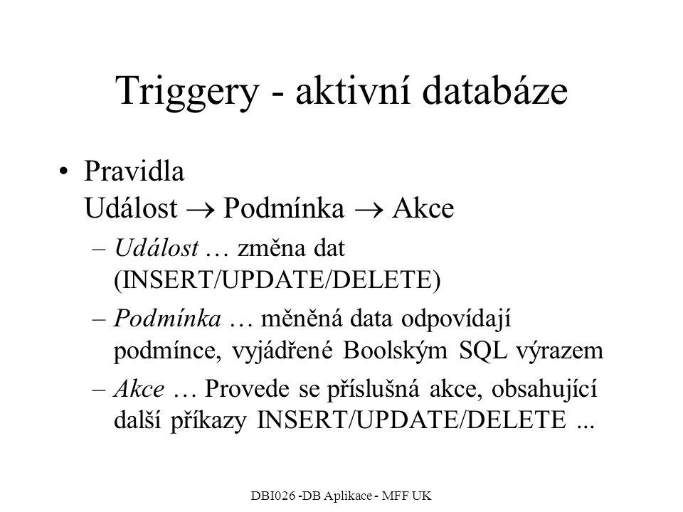 DBI026 -DB Aplikace - MFF UK Triggery - aktivní databáze Pravidla Událost  Podmínka  Akce –Událost … změna dat (INSERT/UPDATE/DELETE) –Podmínka … mě