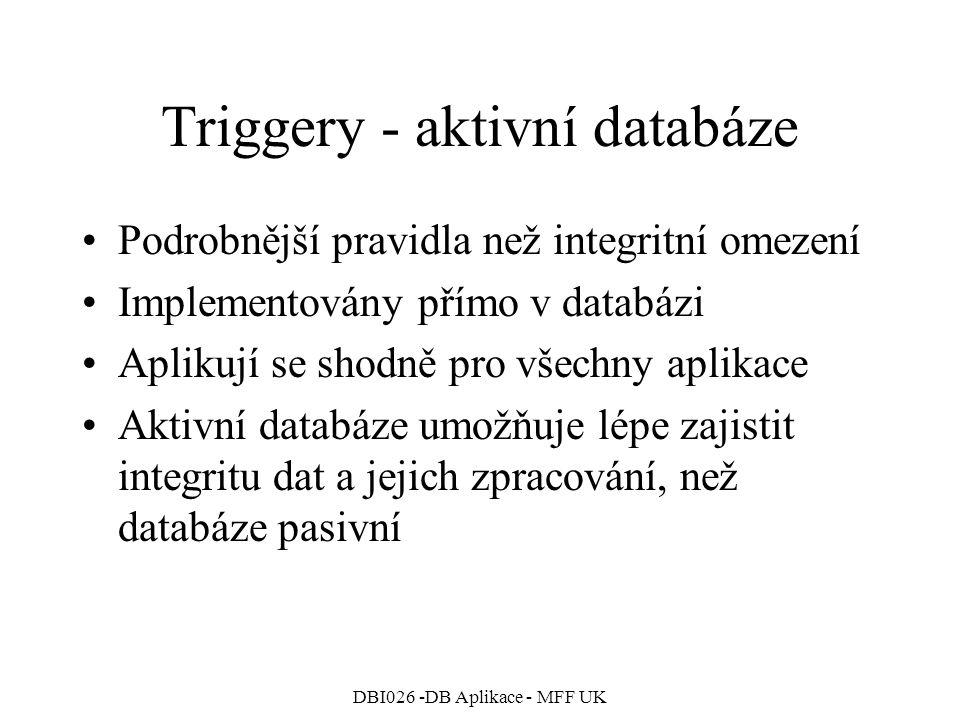DBI026 -DB Aplikace - MFF UK Triggery - aktivní databáze Podrobnější pravidla než integritní omezení Implementovány přímo v databázi Aplikují se shodně pro všechny aplikace Aktivní databáze umožňuje lépe zajistit integritu dat a jejich zpracování, než databáze pasivní