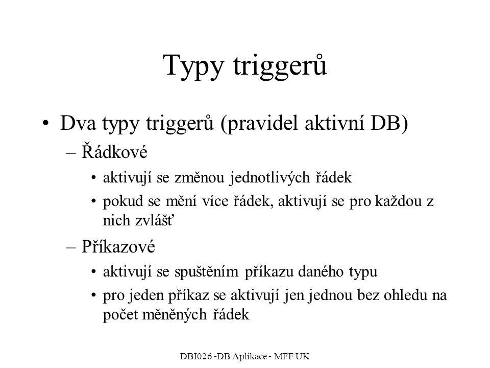 DBI026 -DB Aplikace - MFF UK Typy triggerů Dva typy triggerů (pravidel aktivní DB) –Řádkové aktivují se změnou jednotlivých řádek pokud se mění více řádek, aktivují se pro každou z nich zvlášť –Příkazové aktivují se spuštěním příkazu daného typu pro jeden příkaz se aktivují jen jednou bez ohledu na počet měněných řádek