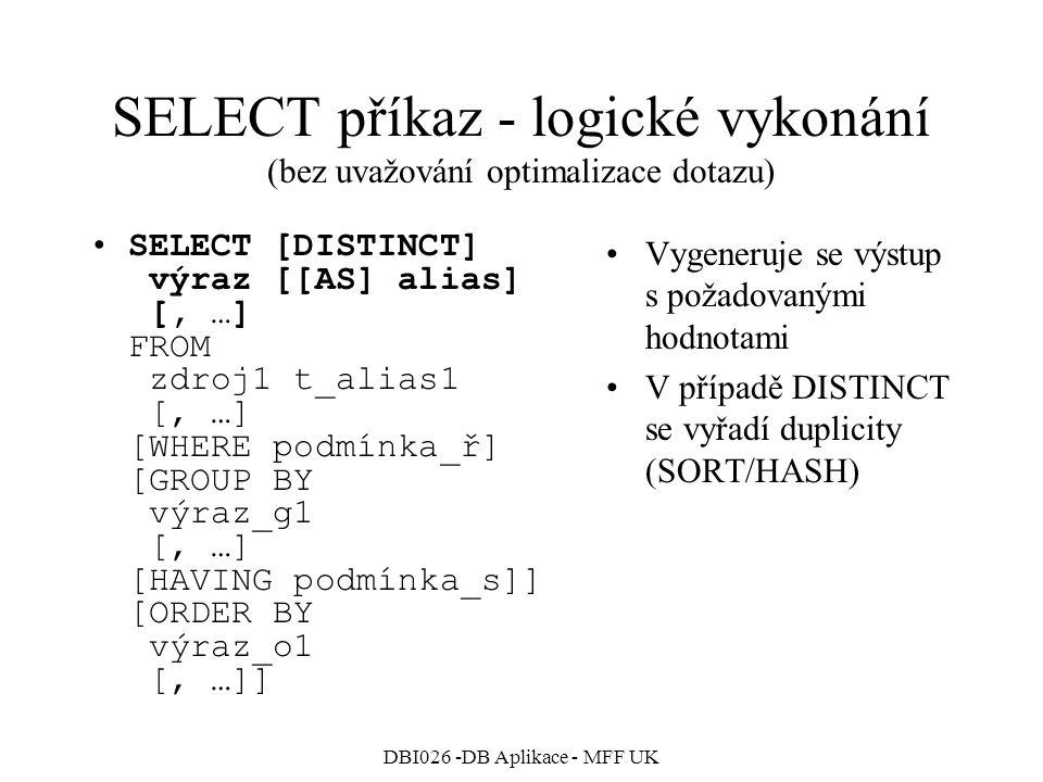 DBI026 -DB Aplikace - MFF UK SELECT příkaz - logické vykonání (bez uvažování optimalizace dotazu) SELECT [DISTINCT] výraz [[AS] alias] [, …] FROM zdro