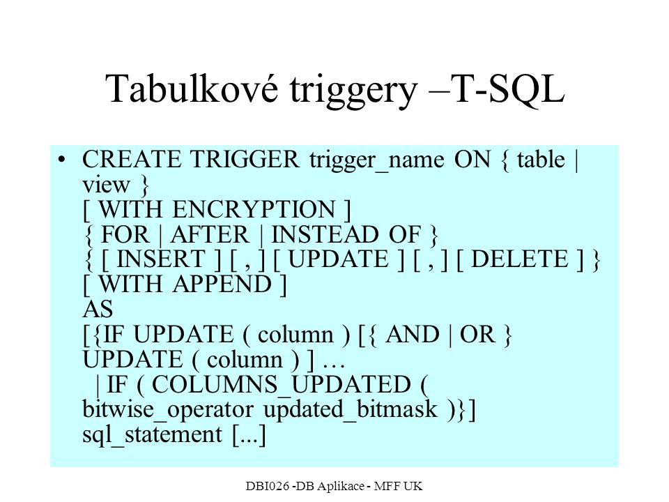 DBI026 -DB Aplikace - MFF UK Tabulkové triggery –T-SQL CREATE TRIGGER trigger_name ON { table | view } [ WITH ENCRYPTION ] { FOR | AFTER | INSTEAD OF } { [ INSERT ] [, ] [ UPDATE ] [, ] [ DELETE ] } [ WITH APPEND ] AS [{IF UPDATE ( column ) [{ AND | OR } UPDATE ( column ) ] … | IF ( COLUMNS_UPDATED ( bitwise_operator updated_bitmask )}] sql_statement [...]