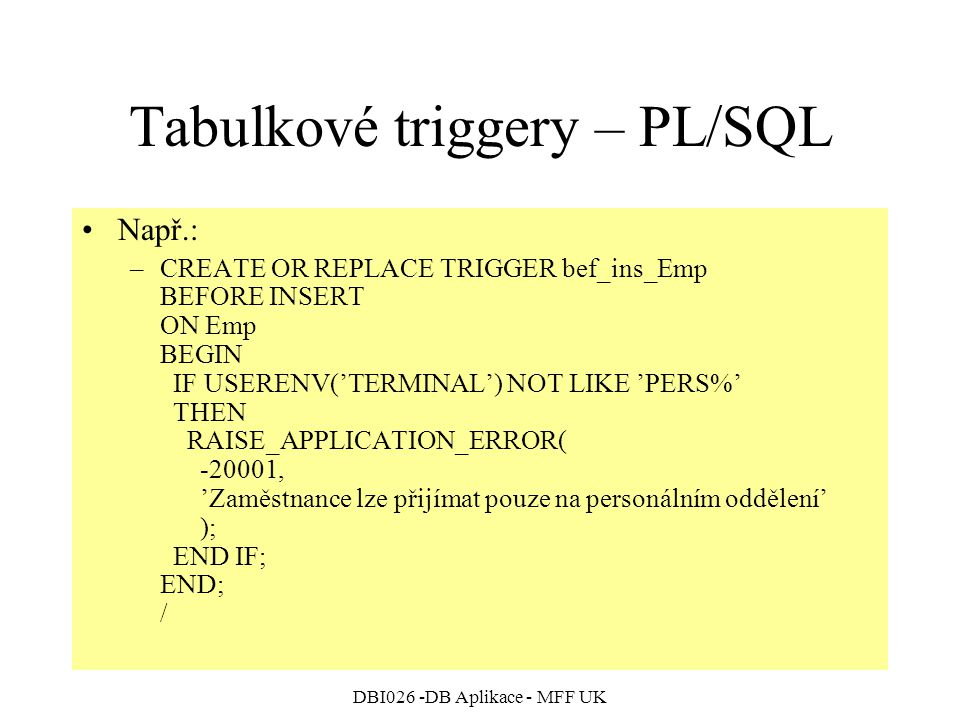 DBI026 -DB Aplikace - MFF UK Tabulkové triggery – PL/SQL Např.: –CREATE OR REPLACE TRIGGER bef_ins_Emp BEFORE INSERT ON Emp BEGIN IF USERENV('TERMINAL') NOT LIKE 'PERS%' THEN RAISE_APPLICATION_ERROR( -20001, 'Zaměstnance lze přijímat pouze na personálním oddělení' ); END IF; END; /