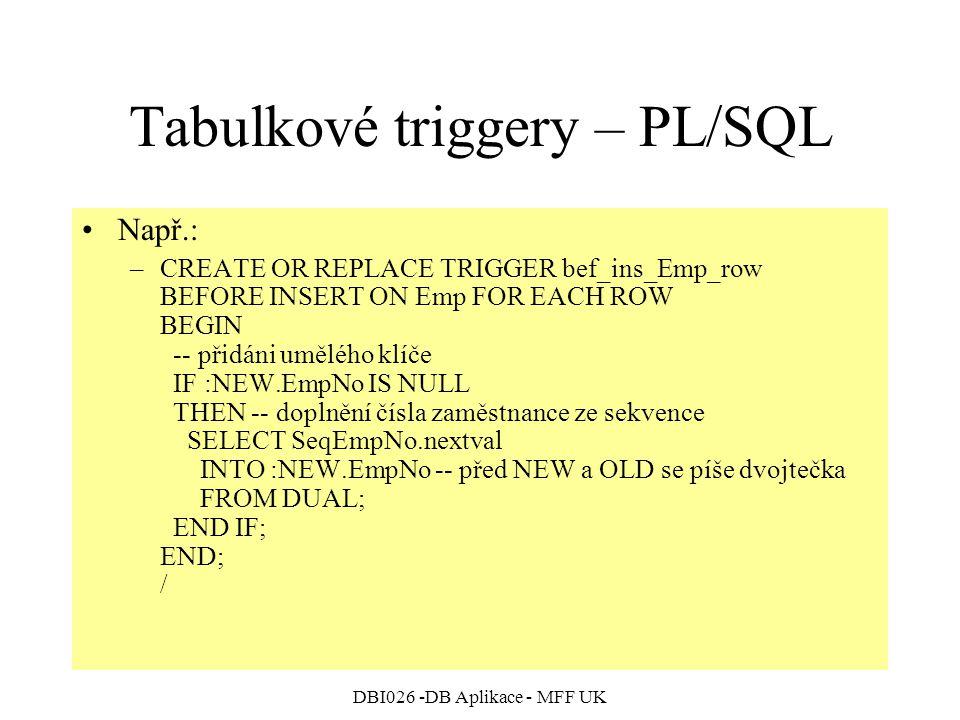 DBI026 -DB Aplikace - MFF UK Tabulkové triggery – PL/SQL Např.: –CREATE OR REPLACE TRIGGER bef_ins_Emp_row BEFORE INSERT ON Emp FOR EACH ROW BEGIN -- přidáni umělého klíče IF :NEW.EmpNo IS NULL THEN -- doplnění čísla zaměstnance ze sekvence SELECT SeqEmpNo.nextval INTO :NEW.EmpNo -- před NEW a OLD se píše dvojtečka FROM DUAL; END IF; END; /
