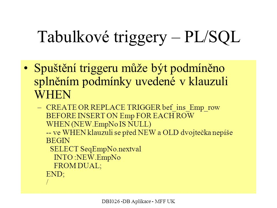 DBI026 -DB Aplikace - MFF UK Tabulkové triggery – PL/SQL Spuštění triggeru může být podmíněno splněním podmínky uvedené v klauzuli WHEN –CREATE OR REPLACE TRIGGER bef_ins_Emp_row BEFORE INSERT ON Emp FOR EACH ROW WHEN (NEW.EmpNo IS NULL) -- ve WHEN klauzuli se před NEW a OLD dvojtečka nepíše BEGIN SELECT SeqEmpNo.nextval INTO :NEW.EmpNo FROM DUAL; END; /