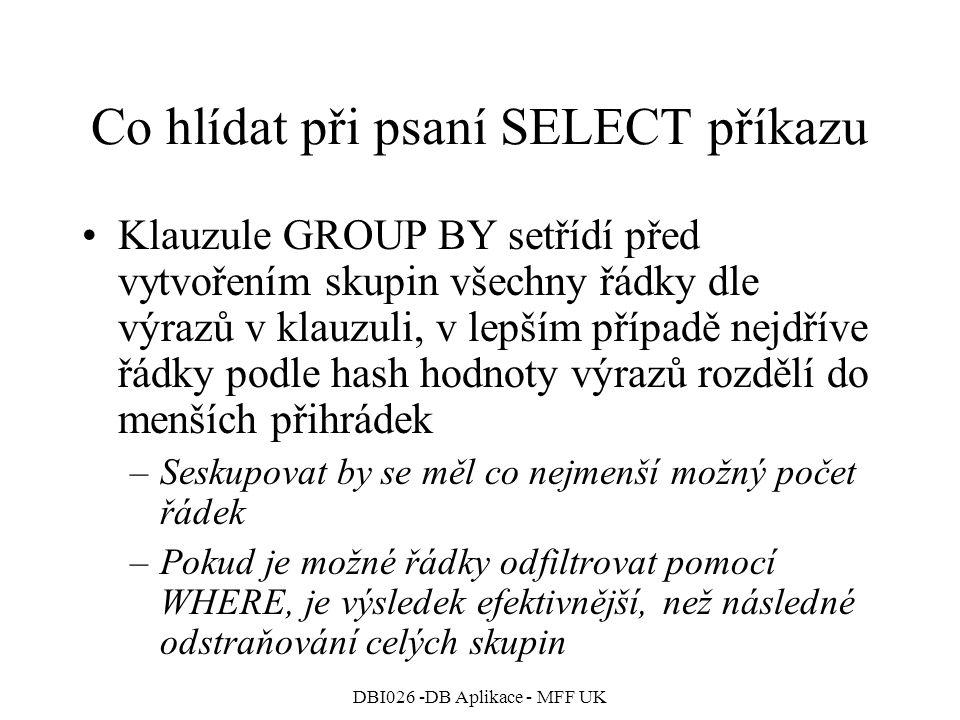DBI026 -DB Aplikace - MFF UK Co hlídat při psaní SELECT příkazu Klauzule GROUP BY setřídí před vytvořením skupin všechny řádky dle výrazů v klauzuli, v lepším případě nejdříve řádky podle hash hodnoty výrazů rozdělí do menších přihrádek –Seskupovat by se měl co nejmenší možný počet řádek –Pokud je možné řádky odfiltrovat pomocí WHERE, je výsledek efektivnější, než následné odstraňování celých skupin