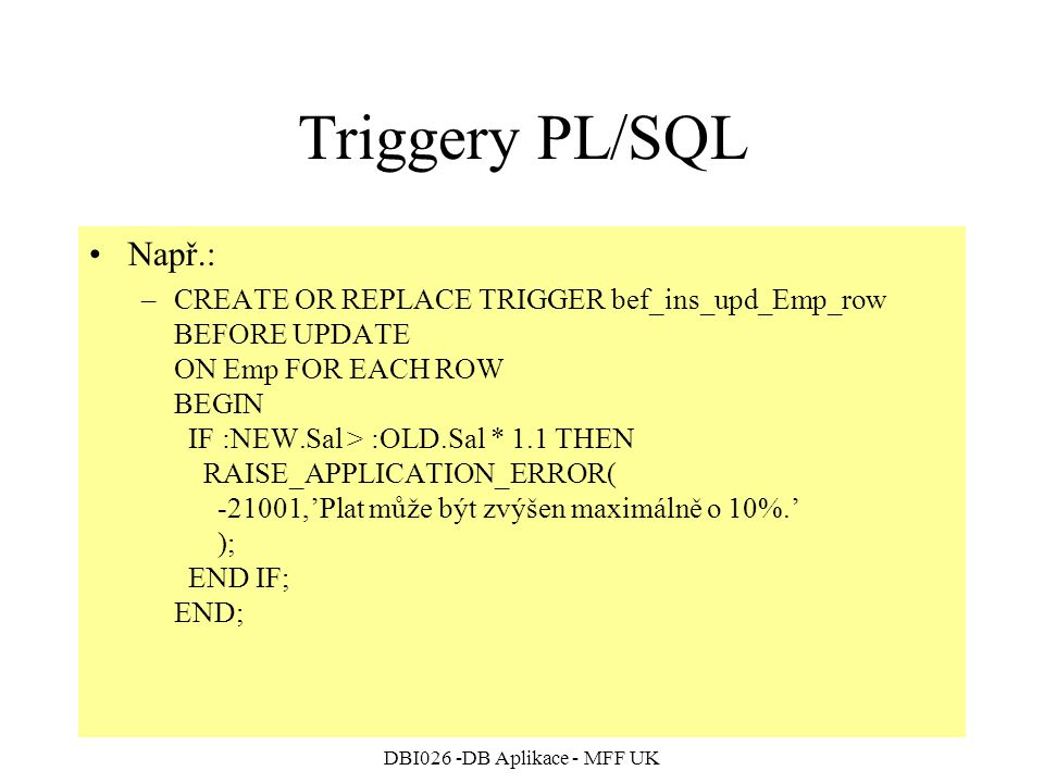 DBI026 -DB Aplikace - MFF UK Triggery PL/SQL Např.: –CREATE OR REPLACE TRIGGER bef_ins_upd_Emp_row BEFORE UPDATE ON Emp FOR EACH ROW BEGIN IF :NEW.Sal