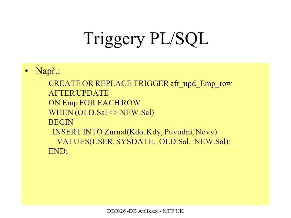 DBI026 -DB Aplikace - MFF UK Triggery PL/SQL Např.: –CREATE OR REPLACE TRIGGER aft_upd_Emp_row AFTER UPDATE ON Emp FOR EACH ROW WHEN (OLD.Sal <> NEW.Sal) BEGIN INSERT INTO Zurnal(Kdo, Kdy, Puvodni, Novy) VALUES(USER, SYSDATE, :OLD.Sal, :NEW.Sal); END;