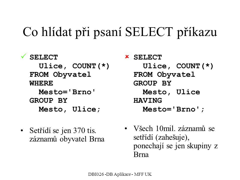 DBI026 -DB Aplikace - MFF UK Co hlídat při psaní SELECT příkazu SELECT Ulice, COUNT(*) FROM Obyvatel WHERE Mesto= Brno GROUP BY Mesto, Ulice; Setřídí se jen 370 tis.