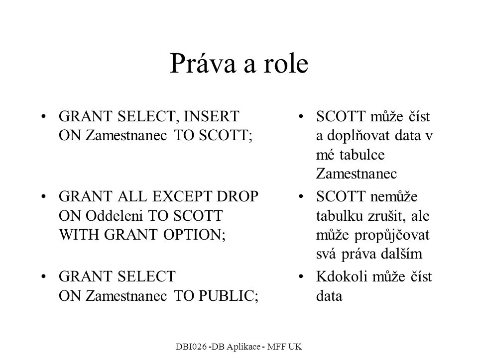 DBI026 -DB Aplikace - MFF UK Práva a role GRANT SELECT, INSERT ON Zamestnanec TO SCOTT; GRANT ALL EXCEPT DROP ON Oddeleni TO SCOTT WITH GRANT OPTION; GRANT SELECT ON Zamestnanec TO PUBLIC; SCOTT může číst a doplňovat data v mé tabulce Zamestnanec SCOTT nemůže tabulku zrušit, ale může propůjčovat svá práva dalším Kdokoli může číst data