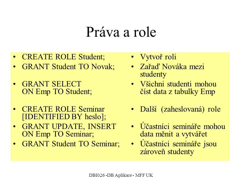 DBI026 -DB Aplikace - MFF UK Práva a role CREATE ROLE Student; GRANT Student TO Novak; GRANT SELECT ON Emp TO Student; CREATE ROLE Seminar [IDENTIFIED BY heslo]; GRANT UPDATE, INSERT ON Emp TO Seminar; GRANT Student TO Seminar; Vytvoř roli Zařaď Nováka mezi studenty Všichni studenti mohou číst data z tabulky Emp Další (zaheslovaná) role Účastníci semináře mohou data měnit a vytvářet Účastníci semináře jsou zároveň studenty