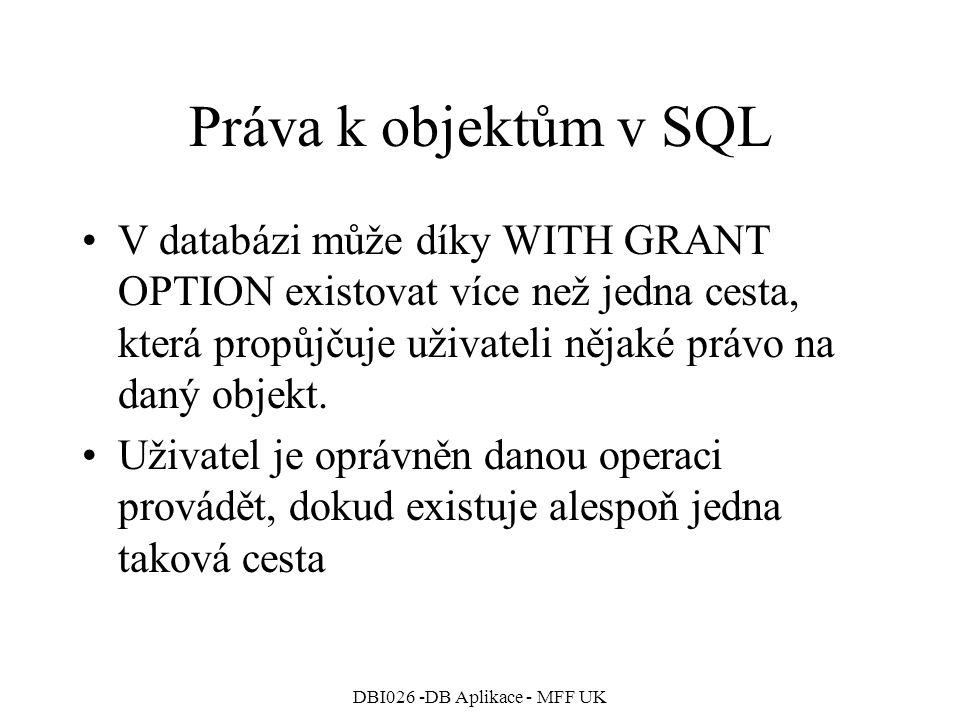 DBI026 -DB Aplikace - MFF UK Práva k objektům v SQL V databázi může díky WITH GRANT OPTION existovat více než jedna cesta, která propůjčuje uživateli nějaké právo na daný objekt.