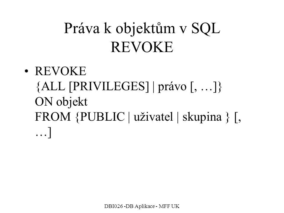 DBI026 -DB Aplikace - MFF UK Práva k objektům v SQL REVOKE REVOKE {ALL [PRIVILEGES]   právo [, …]} ON objekt FROM {PUBLIC   uživatel   skupina } [, …]