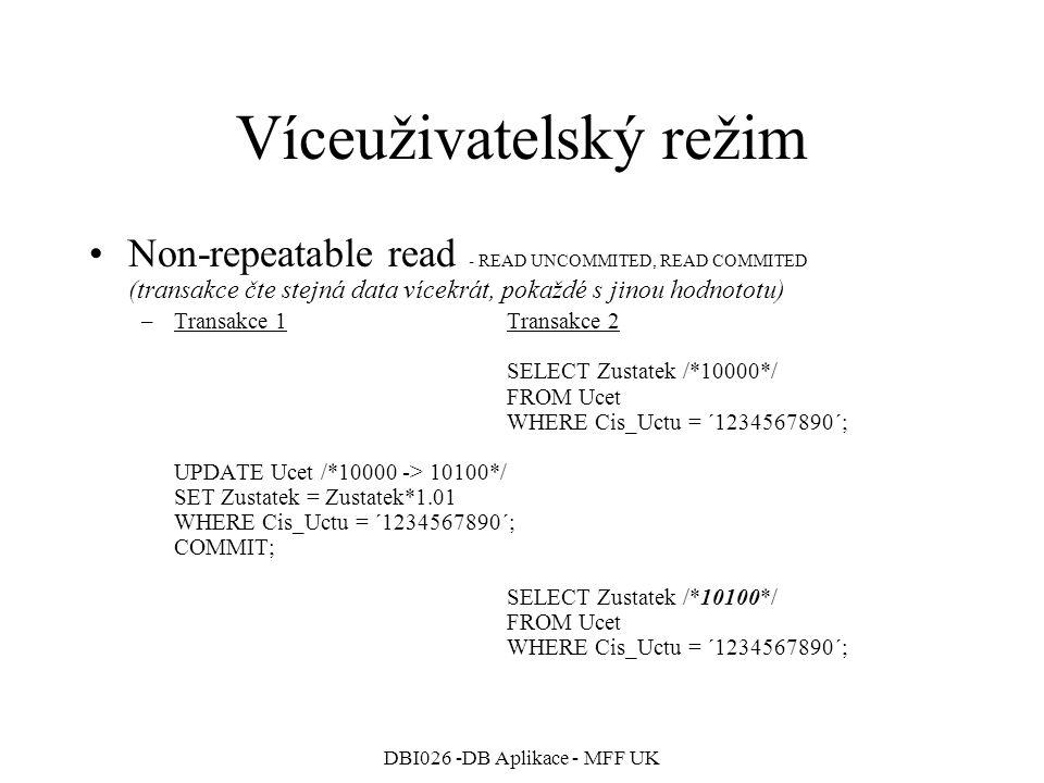 DBI026 -DB Aplikace - MFF UK Víceuživatelský režim Non-repeatable read - READ UNCOMMITED, READ COMMITED (transakce čte stejná data vícekrát, pokaždé s jinou hodnototu) –Transakce 1Transakce 2 SELECT Zustatek /*10000*/ FROM Ucet WHERE Cis_Uctu = ´1234567890´; UPDATE Ucet /*10000 -> 10100*/ SET Zustatek = Zustatek*1.01 WHERE Cis_Uctu = ´1234567890´; COMMIT; SELECT Zustatek /*10100*/ FROM Ucet WHERE Cis_Uctu = ´1234567890´;