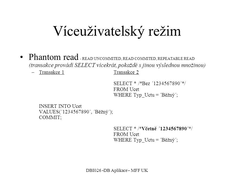DBI026 -DB Aplikace - MFF UK Víceuživatelský režim Phantom read - READ UNCOMMITED, READ COMMITED, REPEATABLE READ (transakce provádí SELECT vícekrát, pokaždé s jinou výslednou množinou) –Transakce 1Transakce 2 SELECT * /*Bez ´1234567890´*/ FROM Ucet WHERE Typ_Uctu = ´Běžný´; INSERT INTO Ucet VALUES(´1234567890´, ´Běžný´); COMMIT; SELECT * /*Včetně ´1234567890´*/ FROM Ucet WHERE Typ_Uctu = ´Běžný´;