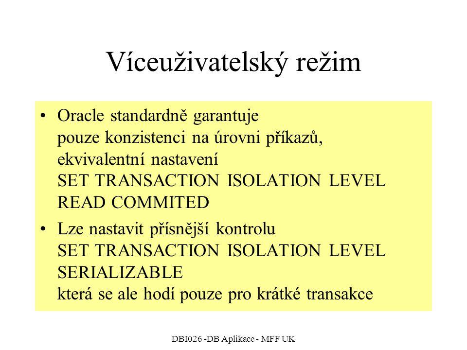 DBI026 -DB Aplikace - MFF UK Víceuživatelský režim Oracle standardně garantuje pouze konzistenci na úrovni příkazů, ekvivalentní nastavení SET TRANSACTION ISOLATION LEVEL READ COMMITED Lze nastavit přísnější kontrolu SET TRANSACTION ISOLATION LEVEL SERIALIZABLE která se ale hodí pouze pro krátké transakce