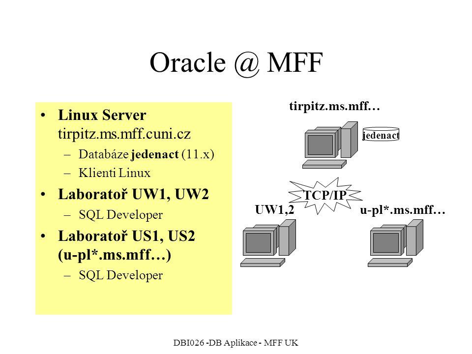 DBI026 -DB Aplikace - MFF UK Oracle @ MFF Linux Server tirpitz.ms.mff.cuni.cz –Databáze jedenact (11.x) –Klienti Linux Laboratoř UW1, UW2 –SQL Developer Laboratoř US1, US2 (u-pl*.ms.mff…) –SQL Developer jedenact tirpitz.ms.mff… UW1,2u-pl*.ms.mff… TCP/IP