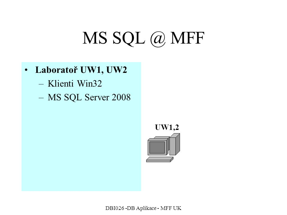 DBI026 -DB Aplikace - MFF UK MS SQL @ MFF Laboratoř UW1, UW2 –Klienti Win32 –MS SQL Server 2008 UW1,2