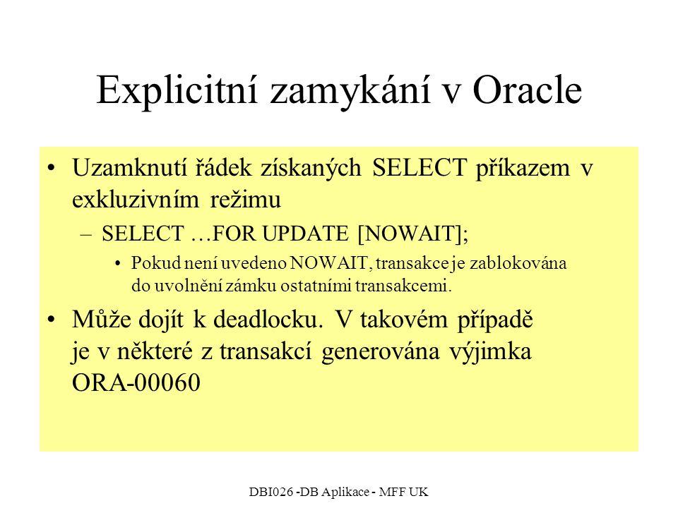 DBI026 -DB Aplikace - MFF UK Explicitní zamykání v Oracle Uzamknutí řádek získaných SELECT příkazem v exkluzivním režimu –SELECT …FOR UPDATE [NOWAIT]; Pokud není uvedeno NOWAIT, transakce je zablokována do uvolnění zámku ostatními transakcemi.