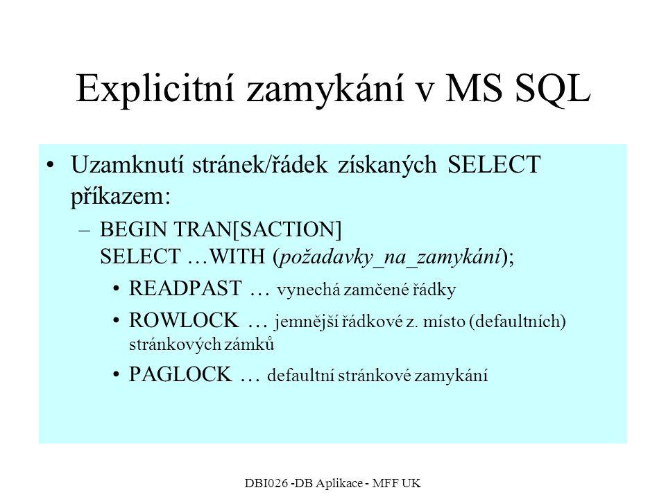 DBI026 -DB Aplikace - MFF UK Explicitní zamykání v MS SQL Uzamknutí stránek/řádek získaných SELECT příkazem: –BEGIN TRAN[SACTION] SELECT …WITH (požadavky_na_zamykání); READPAST … vynechá zamčené řádky ROWLOCK … jemnější řádkové z.