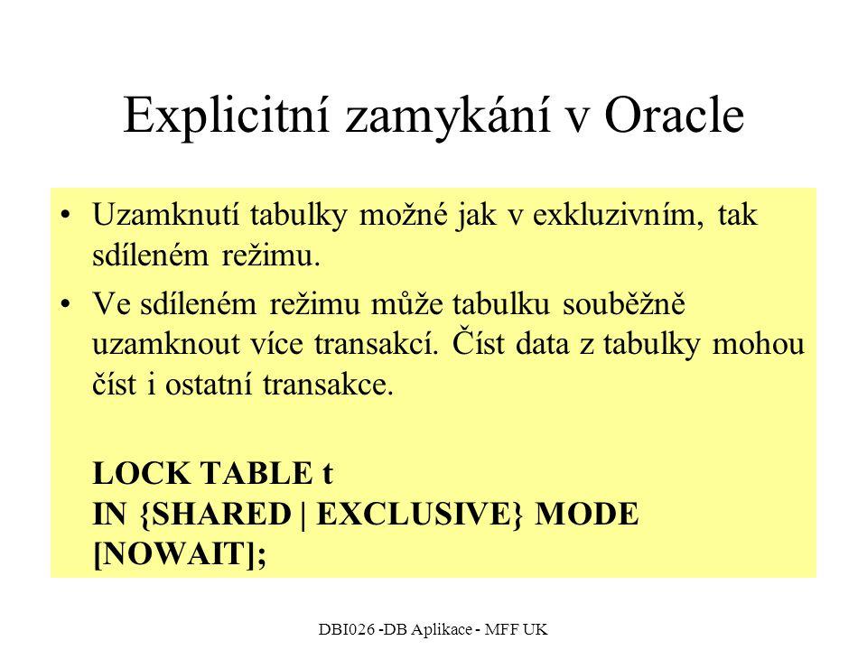 DBI026 -DB Aplikace - MFF UK Explicitní zamykání v Oracle Uzamknutí tabulky možné jak v exkluzivním, tak sdíleném režimu. Ve sdíleném režimu může tabu